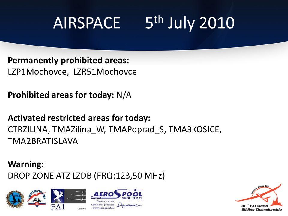 Permanently prohibited areas: LZP1Mochovce, LZR51Mochovce Prohibited areas for today: N/A Activated restricted areas for today: CTRZILINA, TMAZilina_W, TMAPoprad_S, TMA3KOSICE, TMA2BRATISLAVA Warning: DROP ZONE ATZ LZDB (FRQ:123,50 MHz) AIRSPACE 5 th July 2010
