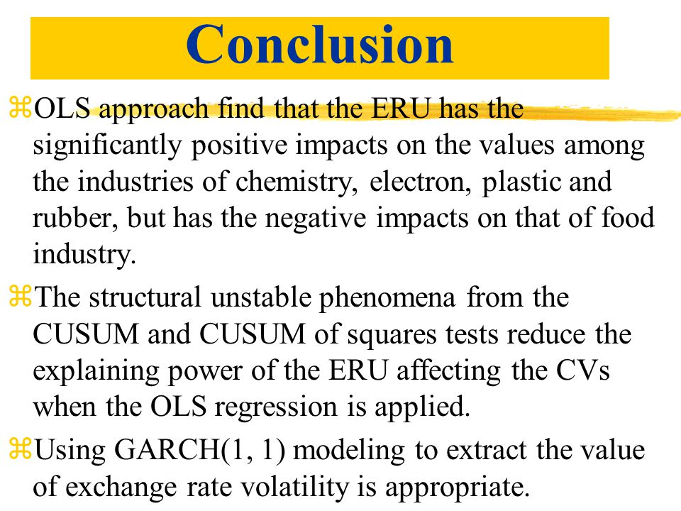 Conclusion zOLS approach find that the ERU has the significantly positive impacts on the values among the industries of chemistry, electron, plastic and rubber, but has the negative impacts on that of food industry.