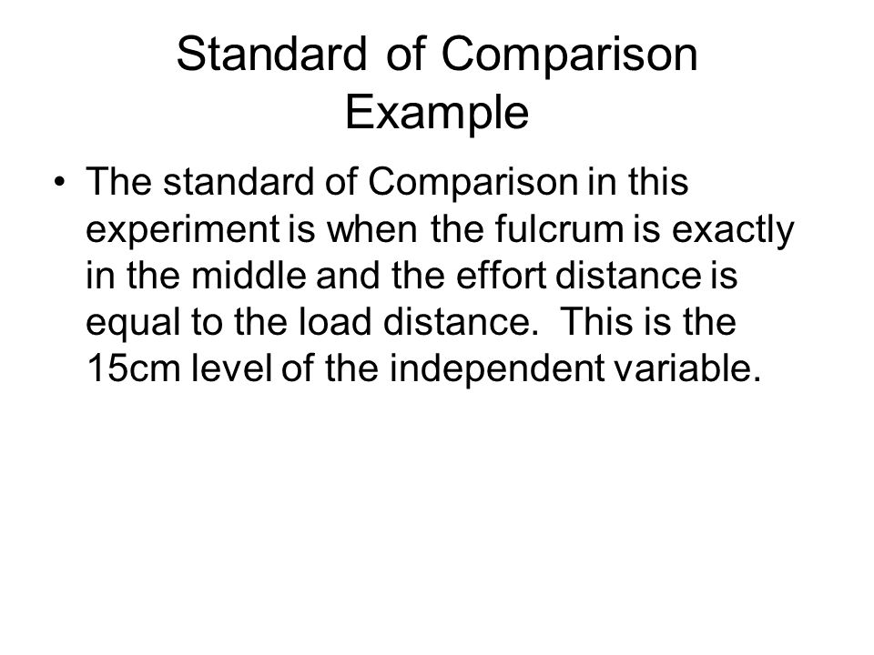 Standard of Comparison Example The standard of Comparison in this experiment is when the fulcrum is exactly in the middle and the effort distance is equal to the load distance.