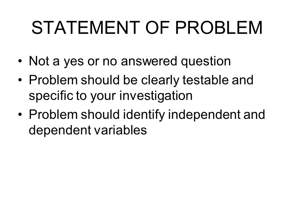STATEMENT OF PROBLEM Not a yes or no answered question Problem should be clearly testable and specific to your investigation Problem should identify independent and dependent variables