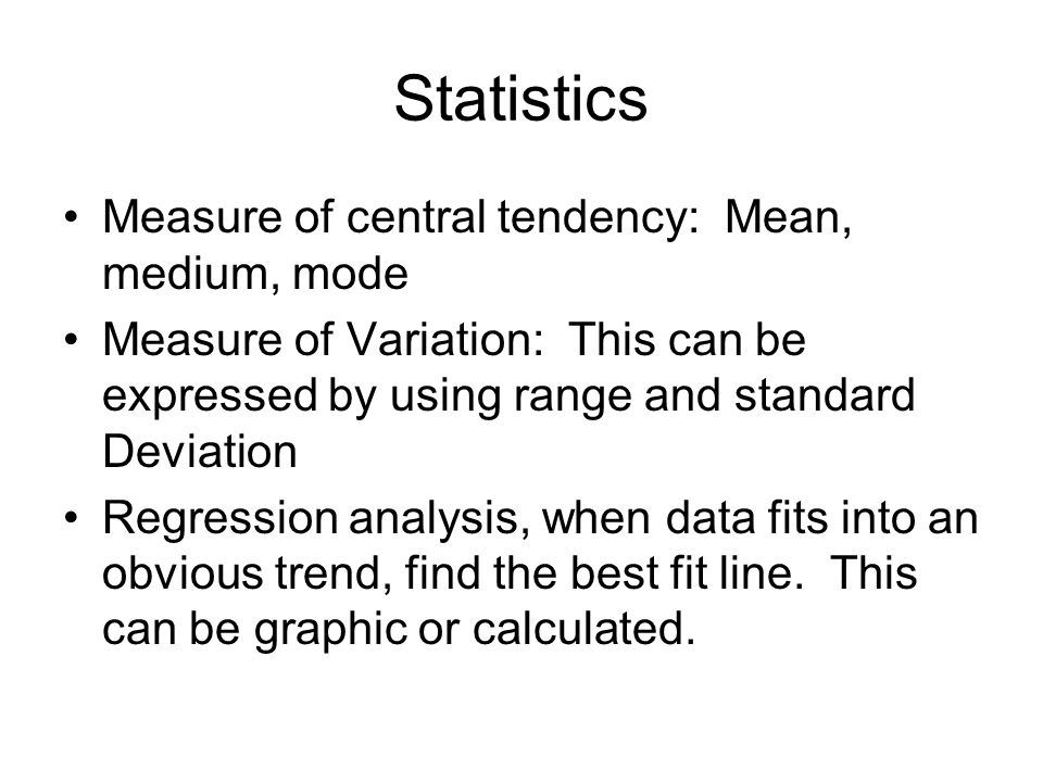 Statistics Measure of central tendency: Mean, medium, mode Measure of Variation: This can be expressed by using range and standard Deviation Regression analysis, when data fits into an obvious trend, find the best fit line.