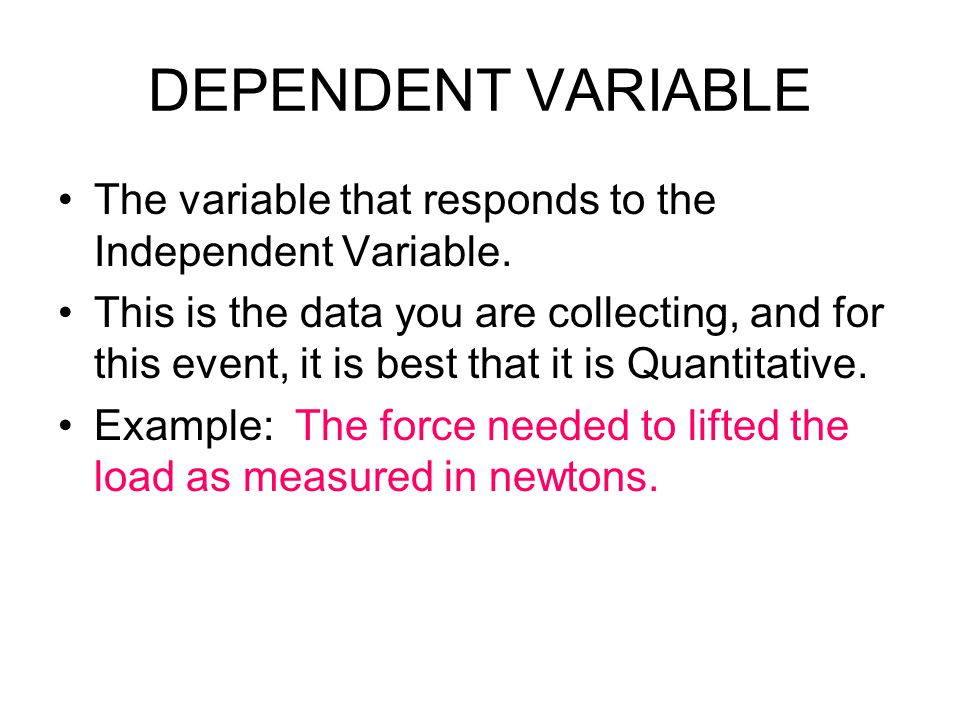 DEPENDENT VARIABLE The variable that responds to the Independent Variable.