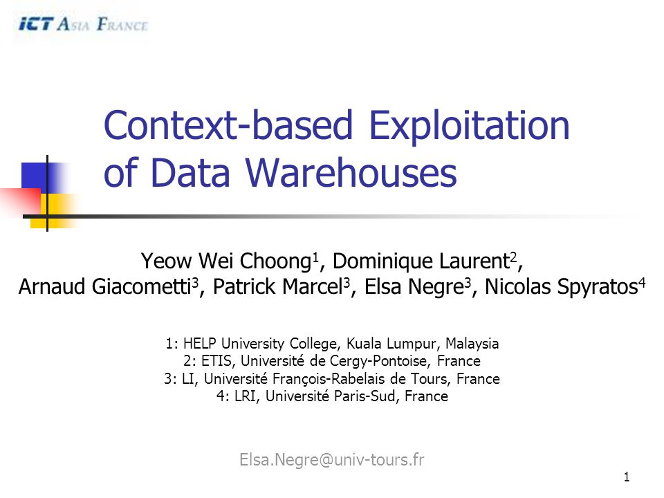 1 Context-based Exploitation of Data Warehouses Yeow Wei Choong 1, Dominique Laurent 2, Arnaud Giacometti 3, Patrick Marcel 3, Elsa Negre 3, Nicolas Spyratos 4 1: HELP University College, Kuala Lumpur, Malaysia 2: ETIS, Université de Cergy-Pontoise, France 3: LI, Université François-Rabelais de Tours, France 4: LRI, Université Paris-Sud, France Elsa.Negre@univ-tours.fr