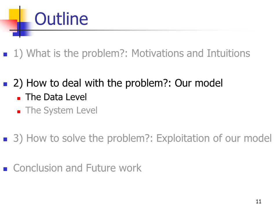 11 Outline 1) What is the problem : Motivations and Intuitions 2) How to deal with the problem : Our model The Data Level The System Level 3) How to solve the problem : Exploitation of our model Conclusion and Future work
