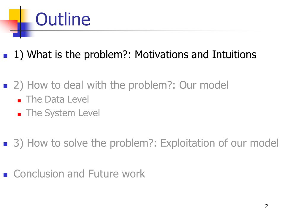 2 Outline 1) What is the problem : Motivations and Intuitions 2) How to deal with the problem : Our model The Data Level The System Level 3) How to solve the problem : Exploitation of our model Conclusion and Future work