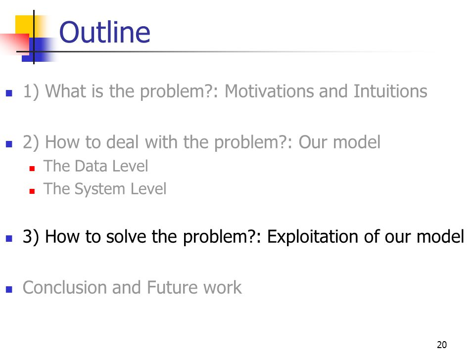 20 Outline 1) What is the problem : Motivations and Intuitions 2) How to deal with the problem : Our model The Data Level The System Level 3) How to solve the problem : Exploitation of our model Conclusion and Future work
