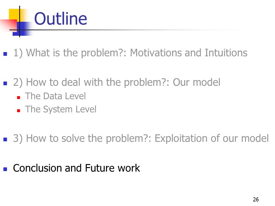 26 Outline 1) What is the problem : Motivations and Intuitions 2) How to deal with the problem : Our model The Data Level The System Level 3) How to solve the problem : Exploitation of our model Conclusion and Future work