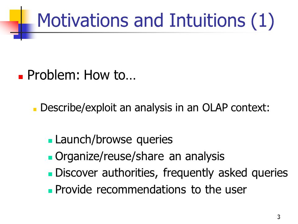 3 Motivations and Intuitions (1) Problem: How to… Describe/exploit an analysis in an OLAP context: Launch/browse queries Organize/reuse/share an analysis Discover authorities, frequently asked queries Provide recommendations to the user