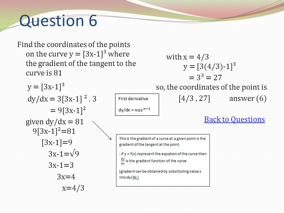 Question 6 Find the coordinates of the points on the curve y = [3x-1]³ where the gradient of the tangent to the curve is 81 y = [3x-1]³ dy/dx = 3[3x-1
