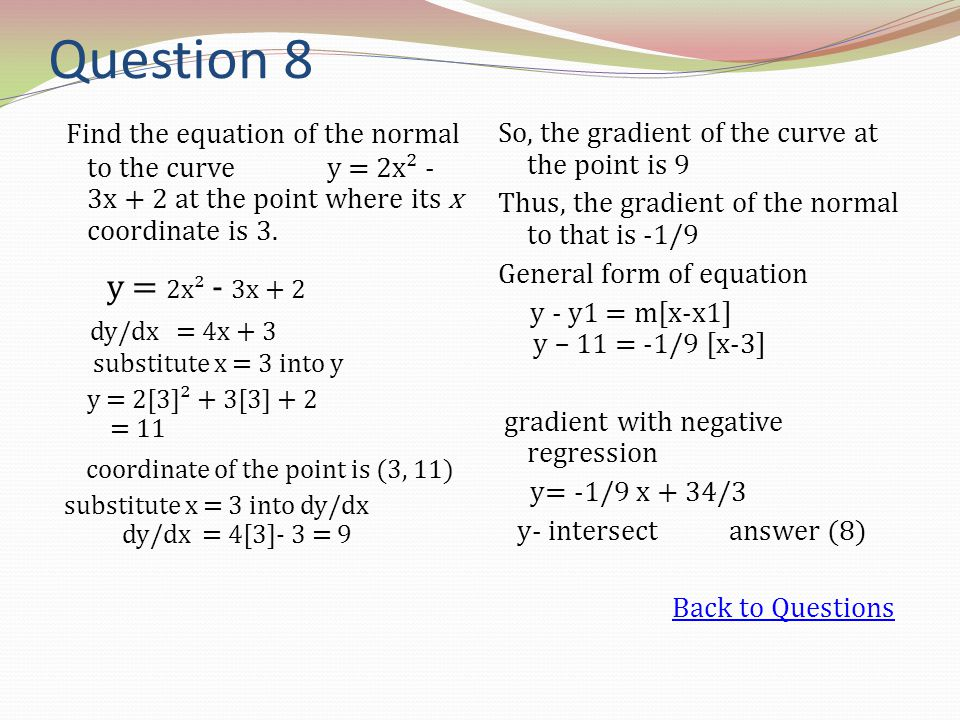 Question 8 Find the equation of the normal to the curve y = 2x² - 3x + 2 at the point where its x coordinate is 3. y = 2x² - 3x + 2 dy/dx = 4x + 3 sub