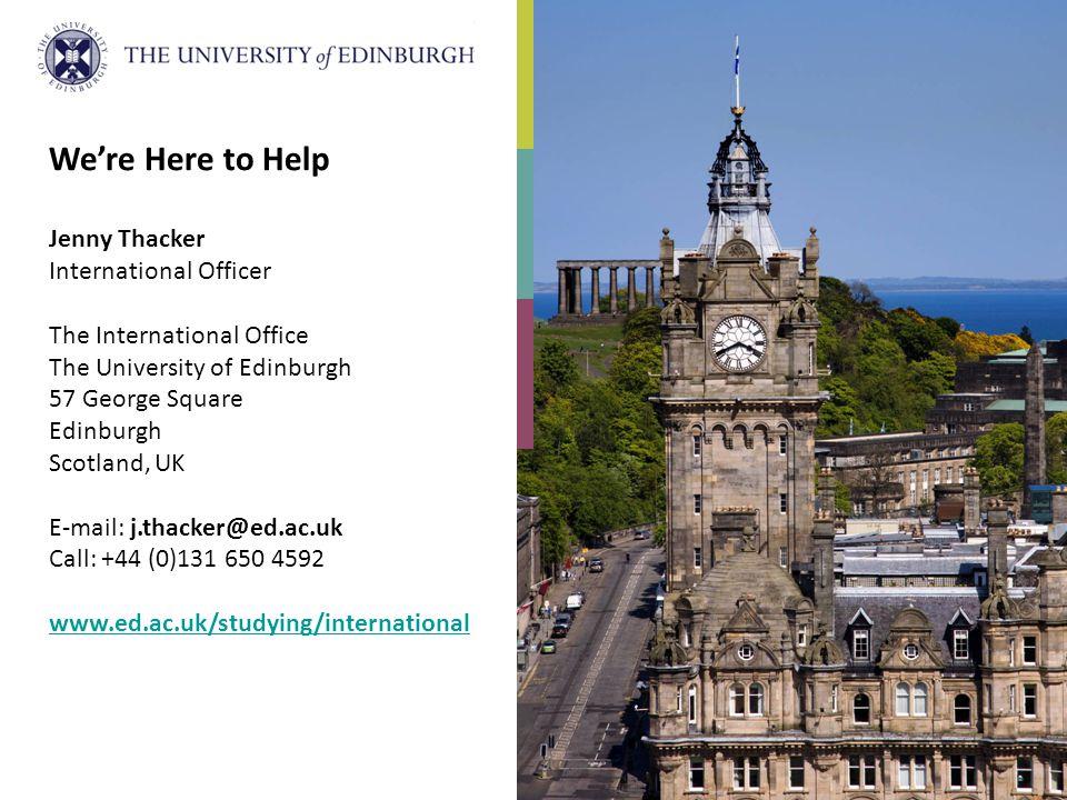 We're Here to Help Jenny Thacker International Officer The International Office The University of Edinburgh 57 George Square Edinburgh Scotland, UK E-mail: j.thacker@ed.ac.uk Call: +44 (0)131 650 4592 www.ed.ac.uk/studying/international