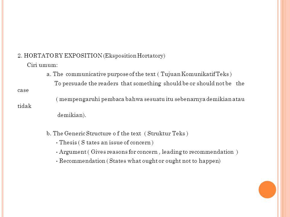 2. HORTATO RY EXPOSITION (Eksposition Hortatory) Ciri umum: a. The communicative purpose of the text ( Tujuan Komunikatif Teks ) To persuade the reade