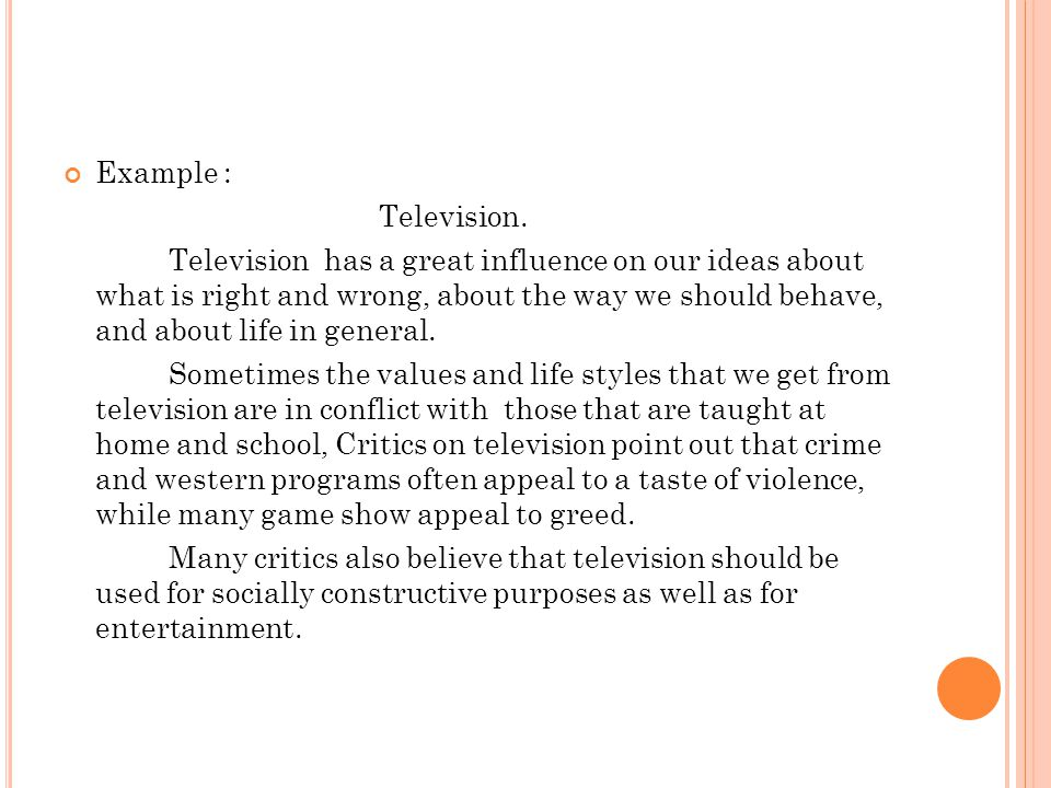 Example : Television. Television has a great influence on our ideas about what is right and wrong, about the way we should behave, and about life in g