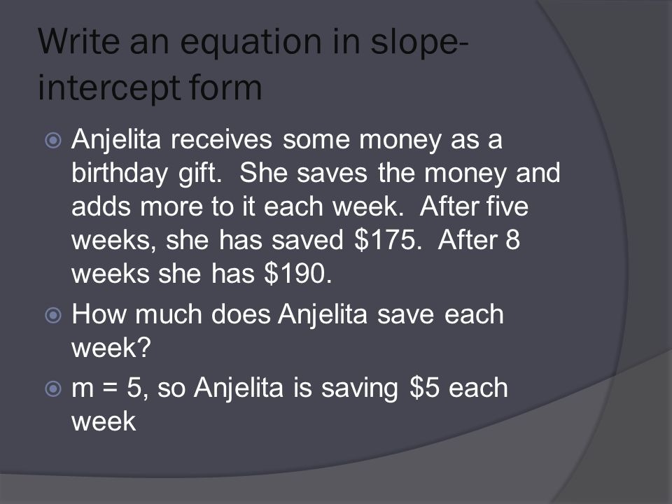 Write an equation in slope- intercept form  Anjelita receives some money as a birthday gift.