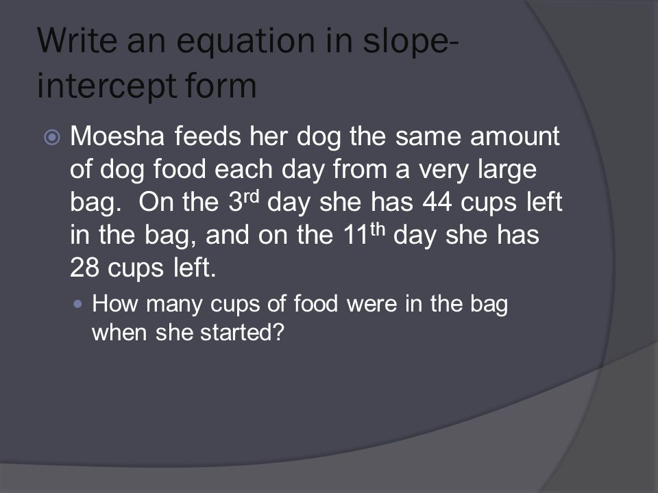 Write an equation in slope- intercept form  Moesha feeds her dog the same amount of dog food each day from a very large bag.