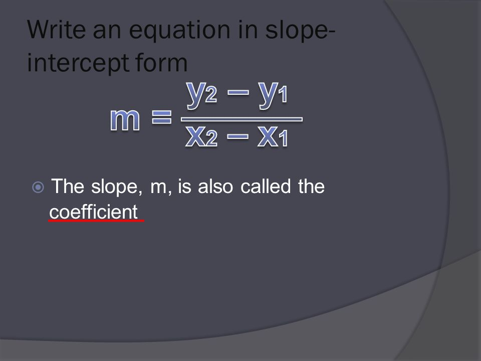 Write an equation in slope- intercept form  The slope, m, is also called the coefficient