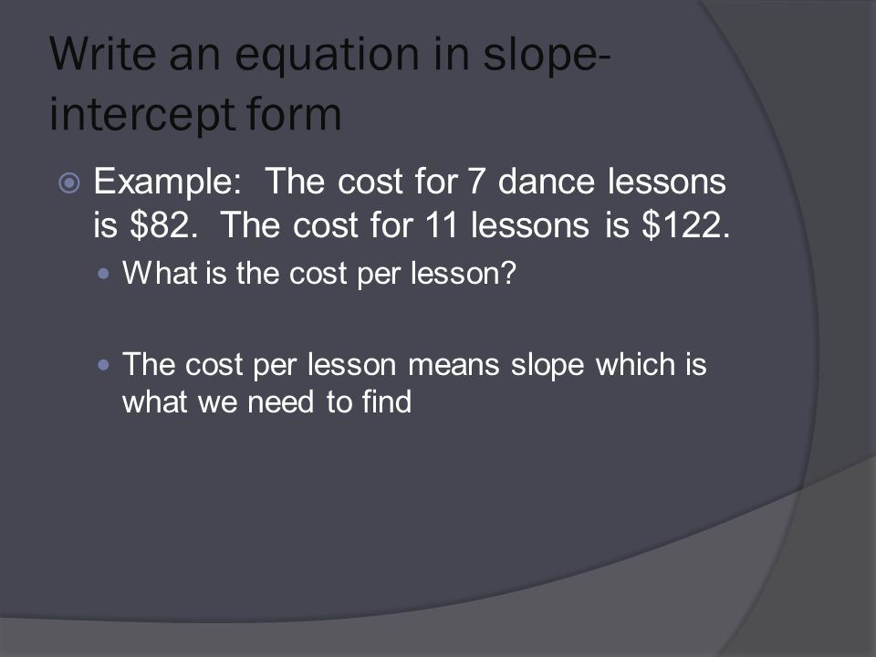 Write an equation in slope- intercept form  Example: The cost for 7 dance lessons is $82.