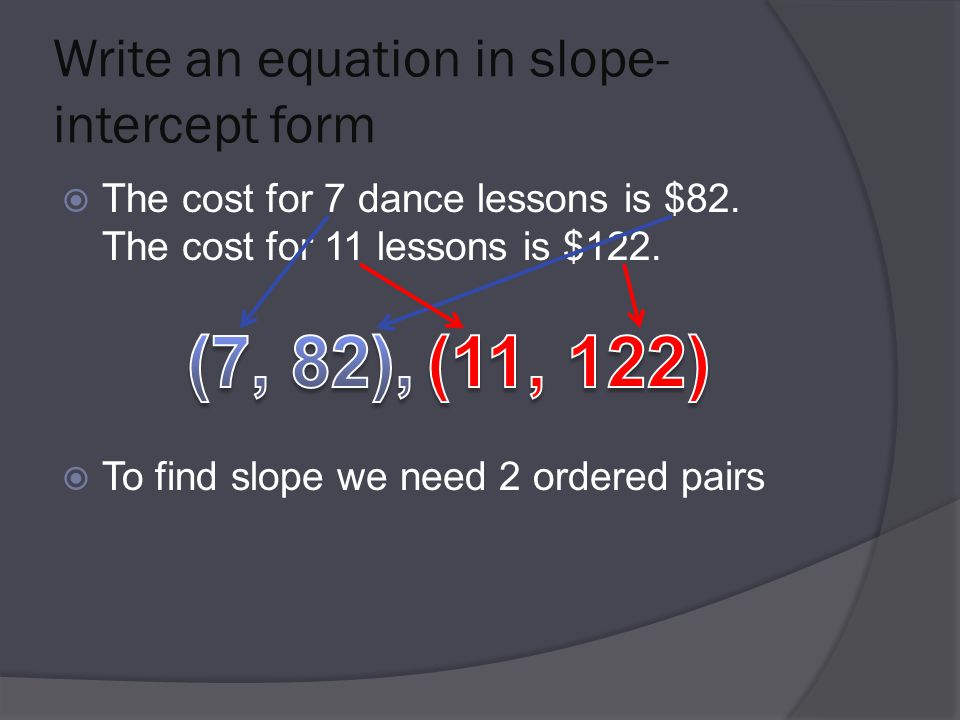 Write an equation in slope- intercept form  The cost for 7 dance lessons is $82.