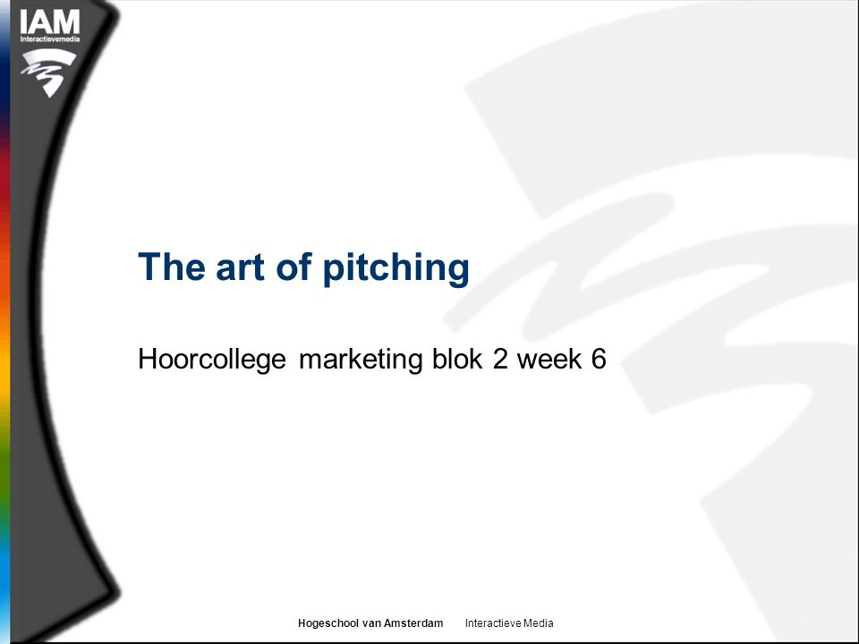 Hogeschool van Amsterdam Interactieve Media Learning goals  By the end of this college you should understand:  What a pitch process is and why it is used by organizations  Who the key players in the pitch process  What the concerns are of the players in a pitch process  Some best practice for preparing, giving and following-up on pitches  How you can prepare for your assessment presentations