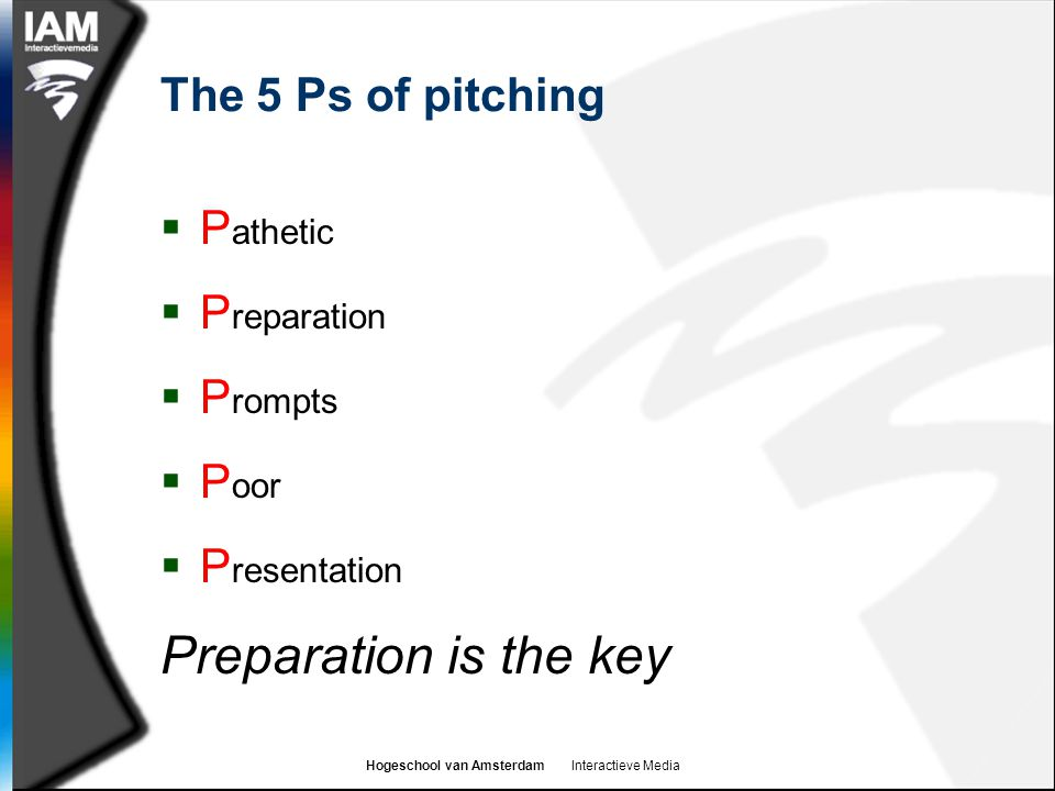 Hogeschool van Amsterdam Interactieve Media The 5 Ps of pitching  P athetic  P reparation  P rompts  P oor  P resentation Preparation is the key
