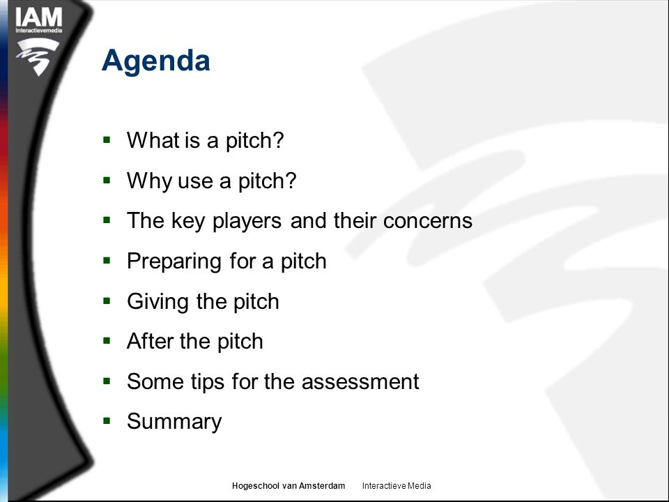 Hogeschool van Amsterdam Interactieve Media Agenda  What is a pitch?  Why use a pitch?  The key players and their concerns  Preparing for a pitch