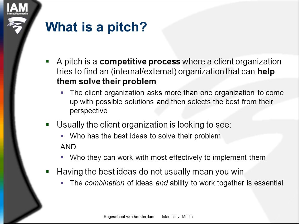 Hogeschool van Amsterdam Interactieve Media What is a pitch?  A pitch is a competitive process where a client organization tries to find an (internal