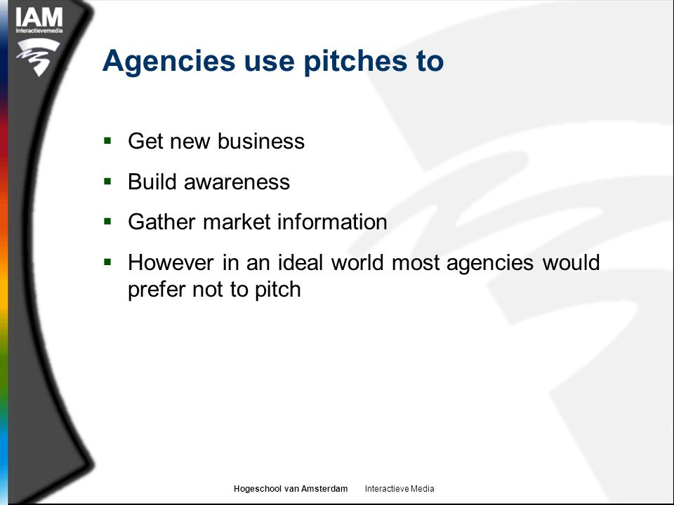 Hogeschool van Amsterdam Interactieve Media Agencies use pitches to  Get new business  Build awareness  Gather market information  However in an ideal world most agencies would prefer not to pitch