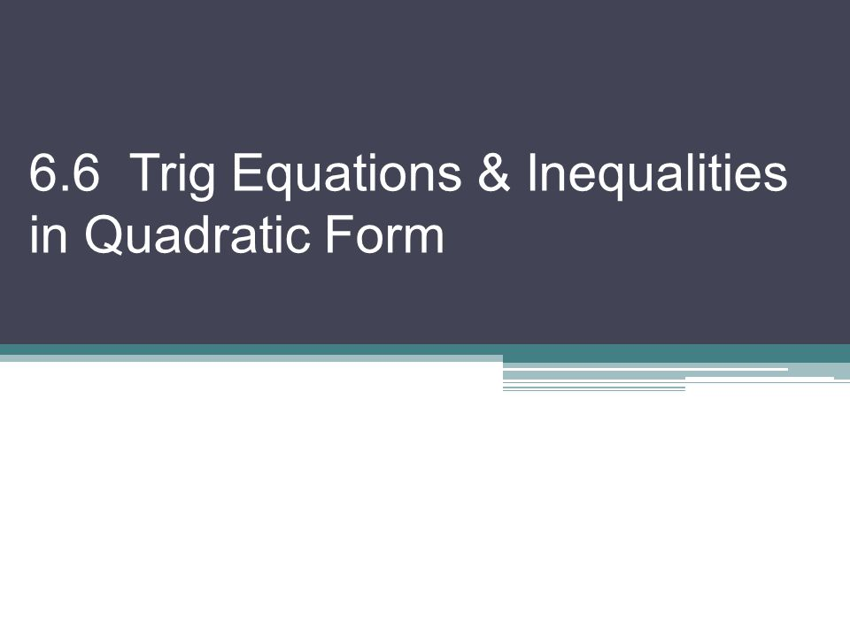 – Quadratics can be solved by factoring or using the quadratic formula – Now x will be a trig function we must deal with & solve for at the end – Note: To solve, it should have the same trig functions Find exact solutions if possible, and if not, round to nearest hundredth in radians.