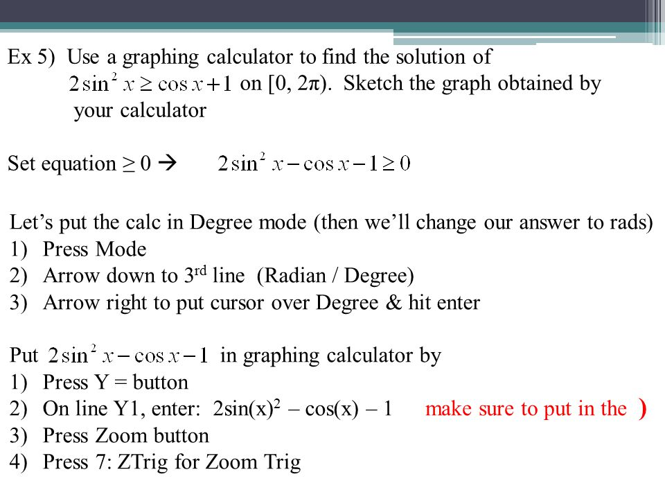 Ex 5) cont… We want the x-values from 0 to 2π for when the graph is above the x-axis (that's when it's ≥ 0) Now press the 2 nd Trace button to get CALC Press 2: zero Use right arrow to move cursor over to left of here Use right arrow to move cursor over to right of there & hit ENTER Hit ENTER again Do the same thing for here So the graph is above the x-axis between 60° and 300° Change to radians!.
