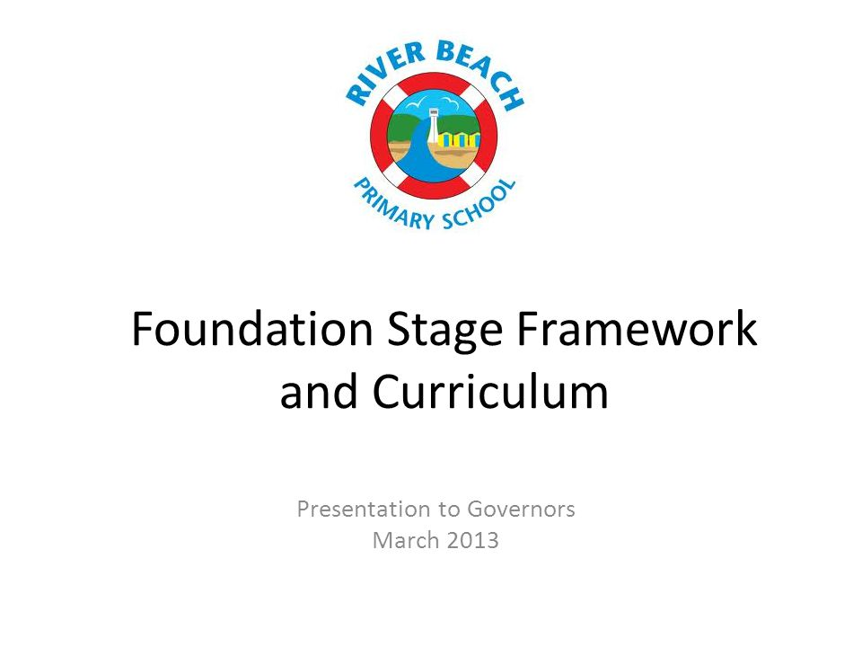 Foundation Stage Framework and Curriculum Presentation to Governors March 2013