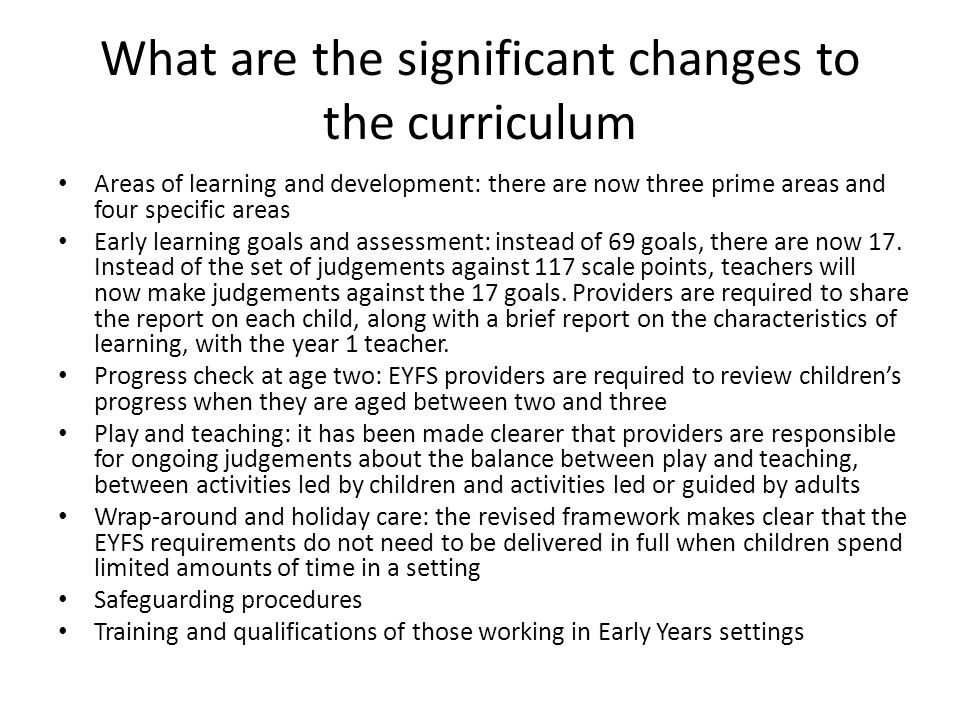 What are the significant changes to the curriculum Areas of learning and development: there are now three prime areas and four specific areas Early le