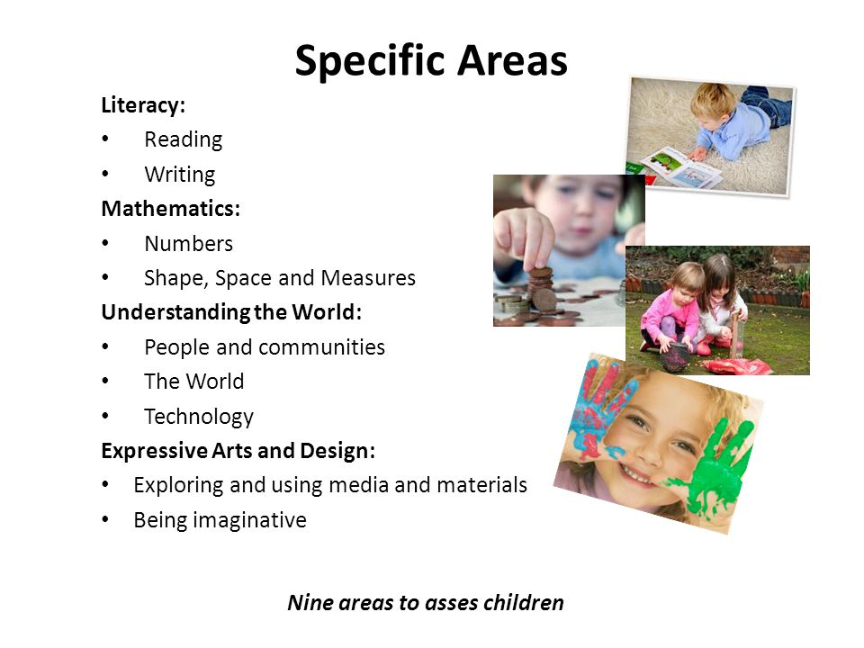 Specific Areas Literacy: Reading Writing Mathematics: Numbers Shape, Space and Measures Understanding the World: People and communities The World Tech