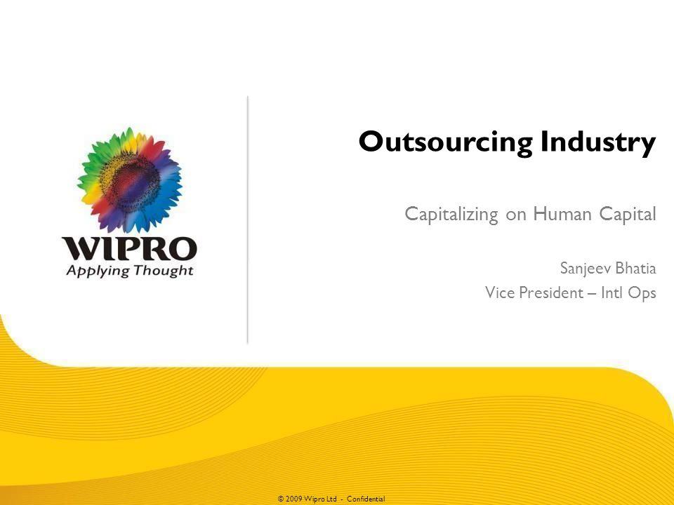 © 2009 Wipro Ltd - Confidential Outsourcing Industry Capitalizing on Human Capital Sanjeev Bhatia Vice President – Intl Ops
