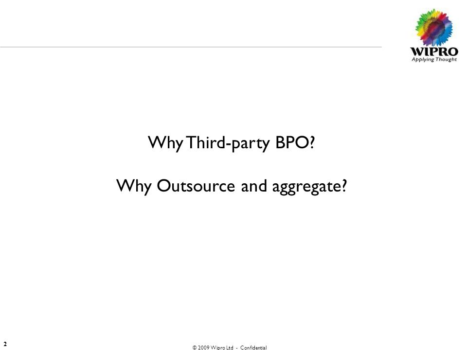 © 2009 Wipro Ltd - Confidential 2 Why Third-party BPO? Why Outsource and aggregate?