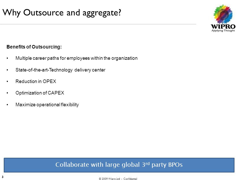 © 2009 Wipro Ltd - Confidential 3 Why Outsource and aggregate? Benefits of Outsourcing: Multiple career paths for employees within the organization St