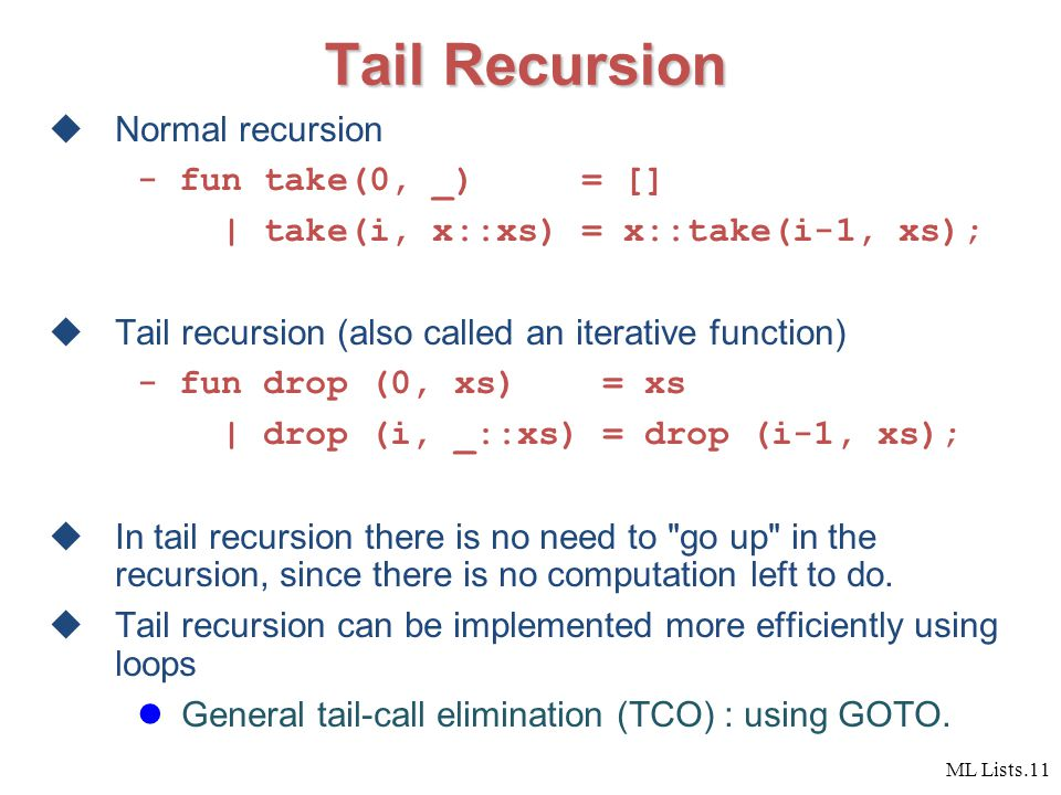 ML Lists.11 Tail Recursion  Normal recursion - fun take(0, _) = [] | take(i, x::xs) = x::take(i-1, xs);  Tail recursion (also called an iterative function) - fun drop (0, xs) = xs | drop (i, _::xs) = drop (i-1, xs);  In tail recursion there is no need to go up in the recursion, since there is no computation left to do.