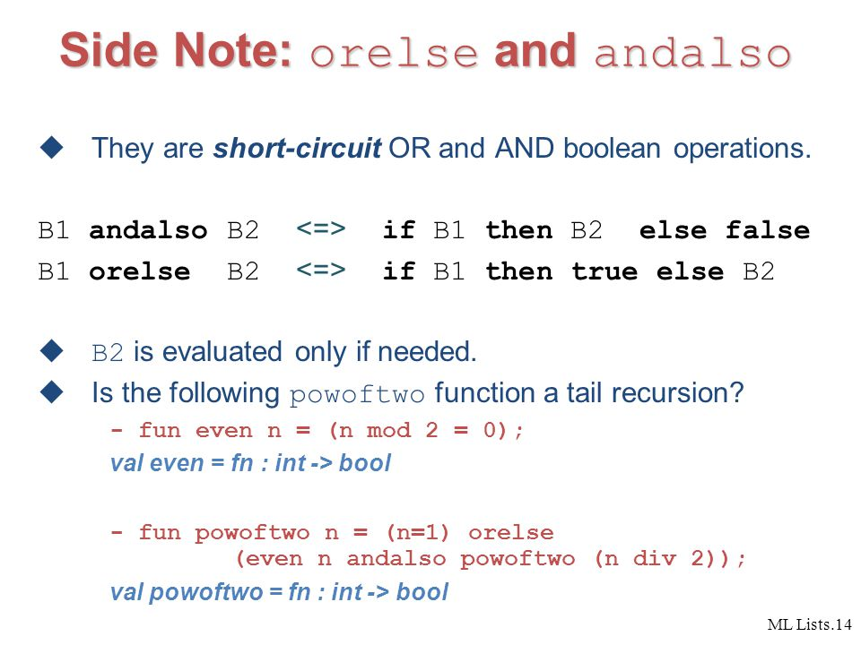 ML Lists.14 Side Note: orelse and andalso  They are short-circuit OR and AND boolean operations.