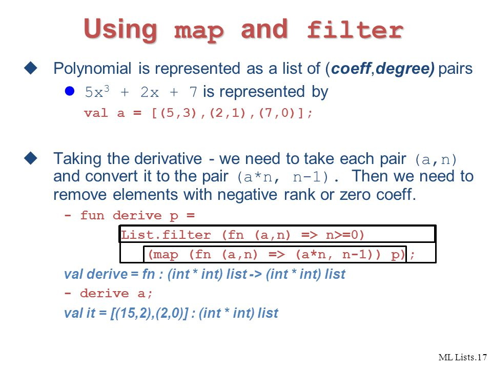 ML Lists.17 Using map and filter  Polynomial is represented as a list of (coeff,degree) pairs 5x 3 + 2x + 7 is represented by val a = [(5,3),(2,1),(7,0)];  Taking the derivative - we need to take each pair (a,n) and convert it to the pair (a*n, n-1).