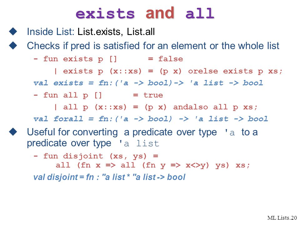 ML Lists.20 exists and all  Inside List: List.exists, List.all  Checks if pred is satisfied for an element or the whole list - fun exists p [] = false | exists p (x::xs) = (p x) orelse exists p xs; val exists = fn:( a -> bool)-> a list -> bool - fun all p [] = true | all p (x::xs) = (p x) andalso all p xs; val forall = fn:( a -> bool) -> a list -> bool  Useful for converting a predicate over type a to a predicate over type a list - fun disjoint (xs, ys) = all (fn x => all (fn y => x<>y) ys) xs; val disjoint = fn : a list * a list -> bool