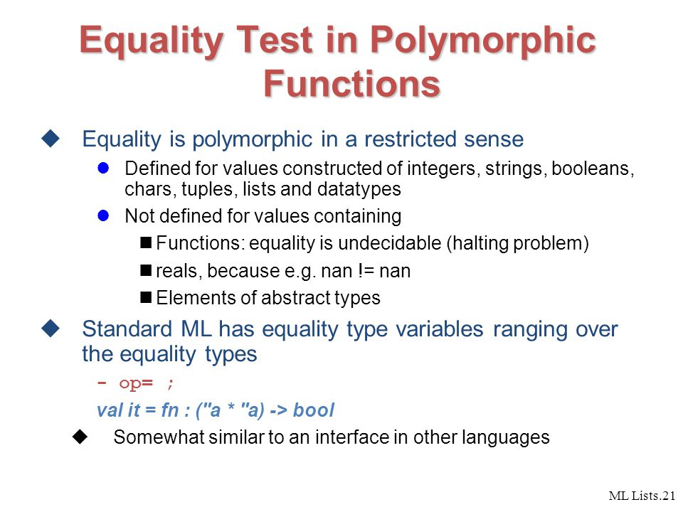 ML Lists.21 Equality Test in Polymorphic Functions  Equality is polymorphic in a restricted sense Defined for values constructed of integers, strings, booleans, chars, tuples, lists and datatypes Not defined for values containing Functions: equality is undecidable (halting problem) reals, because e.g.
