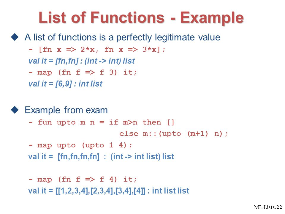 ML Lists.22 List of Functions - Example  A list of functions is a perfectly legitimate value - [fn x => 2*x, fn x => 3*x]; val it = [fn,fn] : (int -> int) list - map (fn f => f 3) it; val it = [6,9] : int list  Example from exam - fun upto m n = if m>n then [] else m::(upto (m+1) n); - map upto (upto 1 4); val it = [fn,fn,fn,fn] : (int -> int list) list - map (fn f => f 4) it; val it = [[1,2,3,4],[2,3,4],[3,4],[4]] : int list list