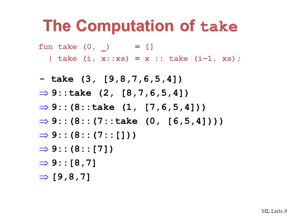 ML Lists.9 The Computation of take fun take (0, _) = [] | take (i, x::xs) = x :: take (i-1, xs); - take (3, [9,8,7,6,5,4])  9::take (2, [8,7,6,5,4])  9::(8::take (1, [7,6,5,4]))  9::(8::(7::take (0, [6,5,4])))  9::(8::(7::[]))  9::(8::[7])  9::[8,7]  [9,8,7]