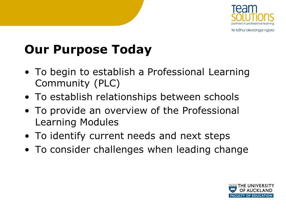Our Purpose Today To begin to establish a Professional Learning Community (PLC) To establish relationships between schools To provide an overview of the Professional Learning Modules To identify current needs and next steps To consider challenges when leading change