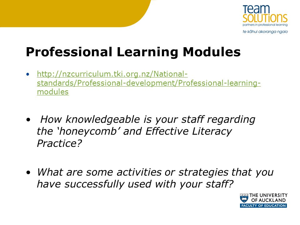 Professional Learning Modules http://nzcurriculum.tki.org.nz/National- standards/Professional-development/Professional-learning- moduleshttp://nzcurriculum.tki.org.nz/National- standards/Professional-development/Professional-learning- modules How knowledgeable is your staff regarding the 'honeycomb' and Effective Literacy Practice.