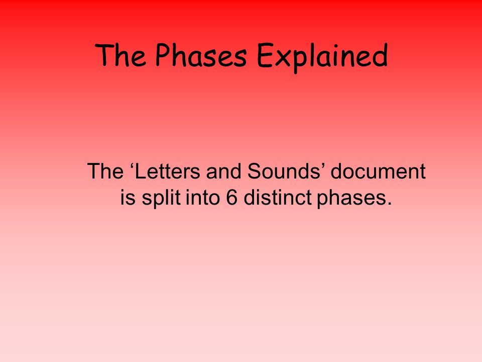 The Phases Explained The 'Letters and Sounds' document is split into 6 distinct phases.