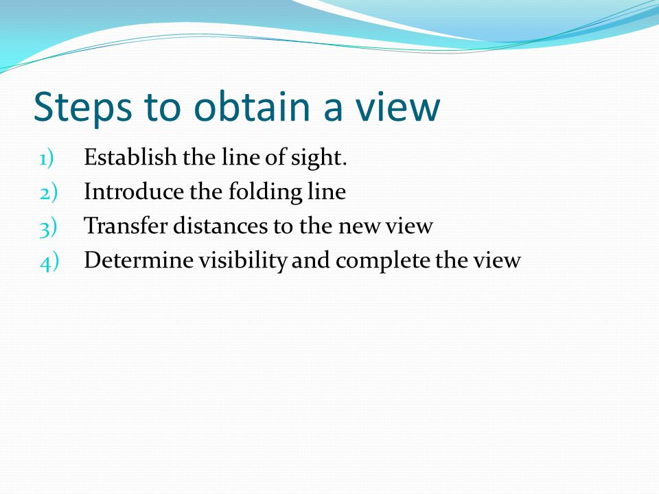 Steps to obtain a view 1) Establish the line of sight. 2) Introduce the folding line 3) Transfer distances to the new view 4) Determine visibility and
