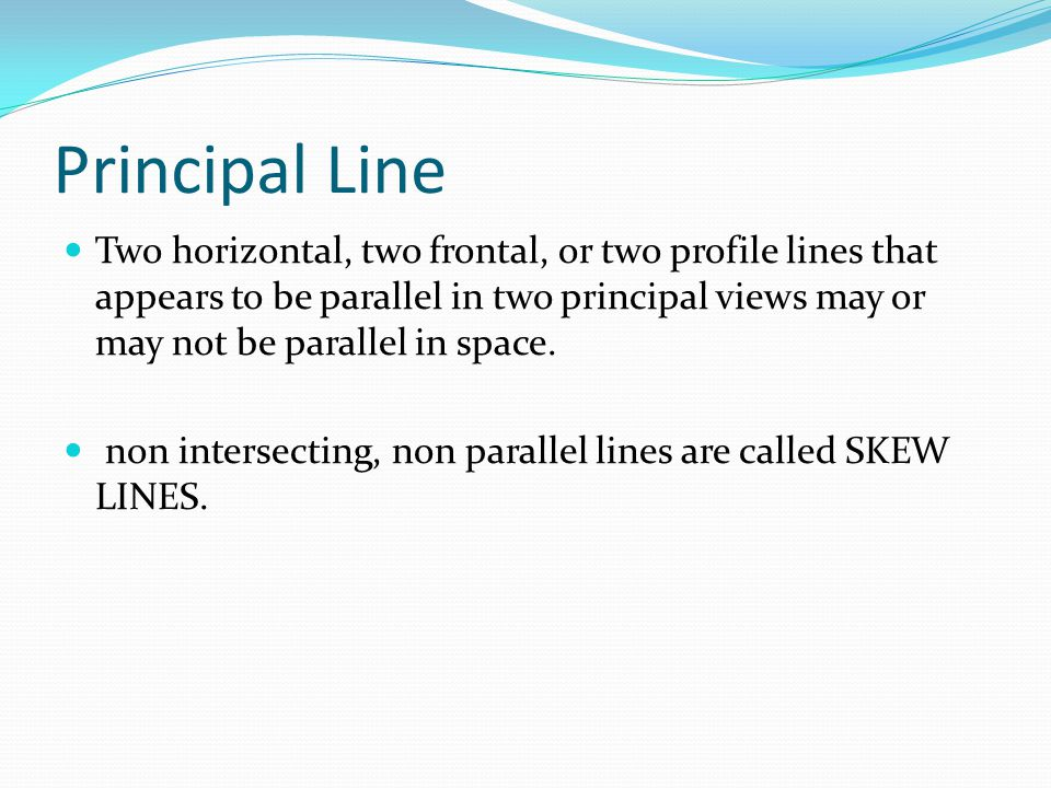 Principal Line Two horizontal, two frontal, or two profile lines that appears to be parallel in two principal views may or may not be parallel in spac