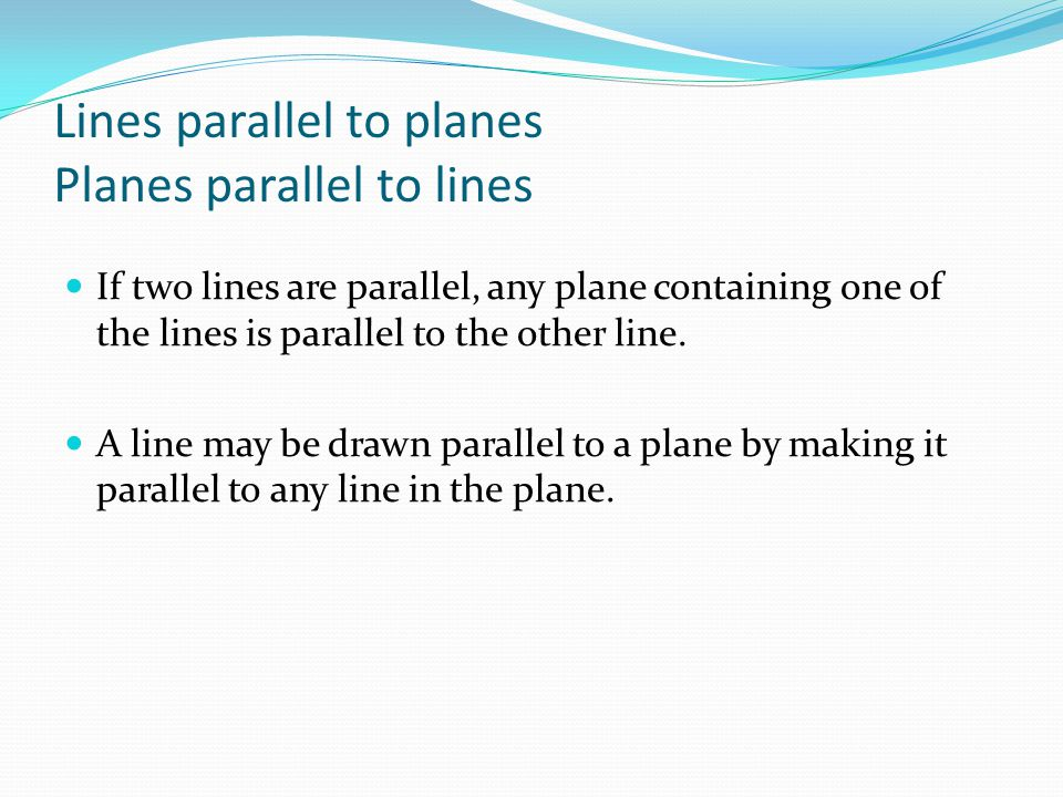 Lines parallel to planes Planes parallel to lines If two lines are parallel, any plane containing one of the lines is parallel to the other line. A li