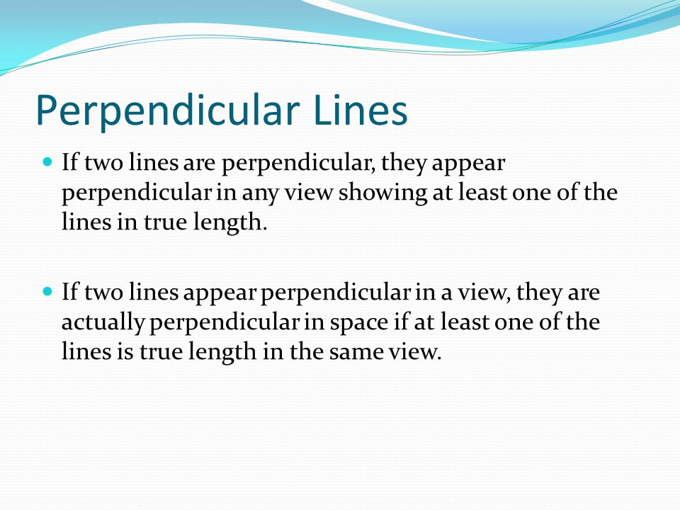 Perpendicular Lines If two lines are perpendicular, they appear perpendicular in any view showing at least one of the lines in true length. If two lin