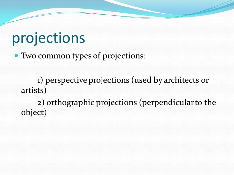 projections Two common types of projections: 1) perspective projections (used by architects or artists) 2) orthographic projections (perpendicular to